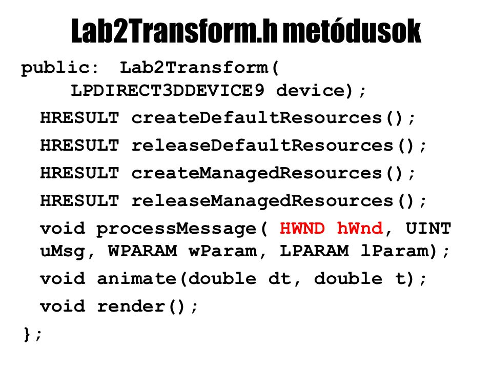 Lab2Transform.h metódusok public:Lab2Transform( LPDIRECT3DDEVICE9 device); HRESULT createDefaultResources(); HRESULT releaseDefaultResources(); HRESULT createManagedResources(); HRESULT releaseManagedResources(); void processMessage( HWND hWnd, UINT uMsg, WPARAM wParam, LPARAM lParam); void animate(double dt, double t); void render(); };
