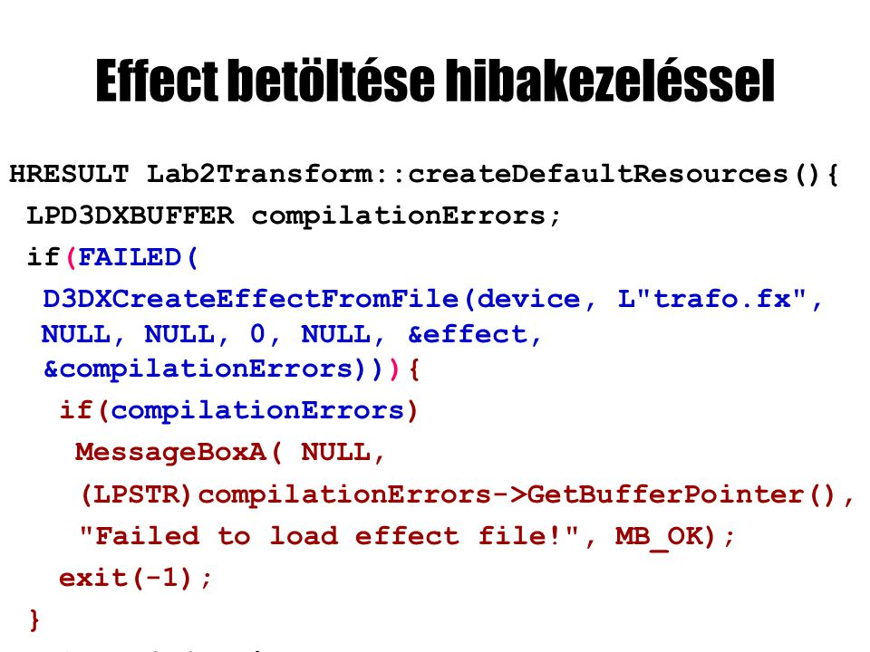 Effect betöltése hibakezeléssel HRESULT Lab2Transform::createDefaultResources(){ LPD3DXBUFFER compilationErrors; if(FAILED( D3DXCreateEffectFromFile(device, L trafo.fx , NULL, NULL, 0, NULL, &effect, &compilationErrors))){ if(compilationErrors) MessageBoxA( NULL, (LPSTR)compilationErrors->GetBufferPointer(), Failed to load effect file! , MB_OK); exit(-1); } return S_OK; }