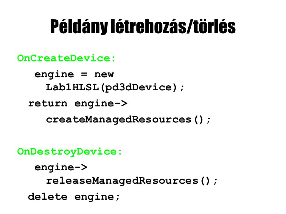 Példány létrehozás/törlés OnCreateDevice: engine = new Lab1HLSL(pd3dDevice); return engine-> createManagedResources(); OnDestroyDevice: engine-> relea