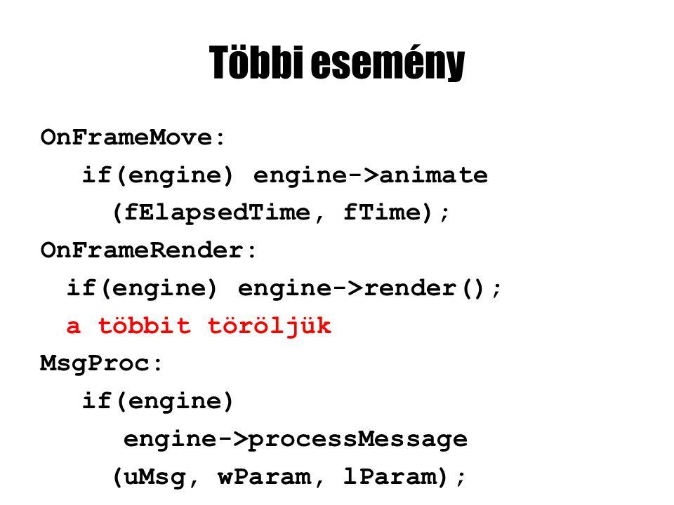 Többi esemény OnFrameMove: if(engine) engine->animate (fElapsedTime, fTime); OnFrameRender: if(engine) engine->render(); a többit töröljük MsgProc: if(engine) engine->processMessage (uMsg, wParam, lParam);