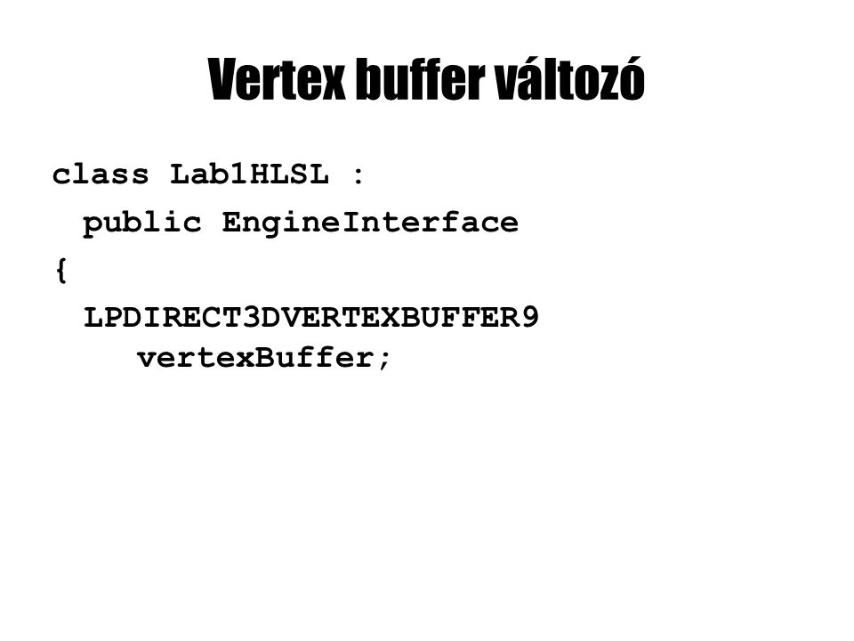 Vertex buffer változó class Lab1HLSL : public EngineInterface { LPDIRECT3DVERTEXBUFFER9 vertexBuffer;