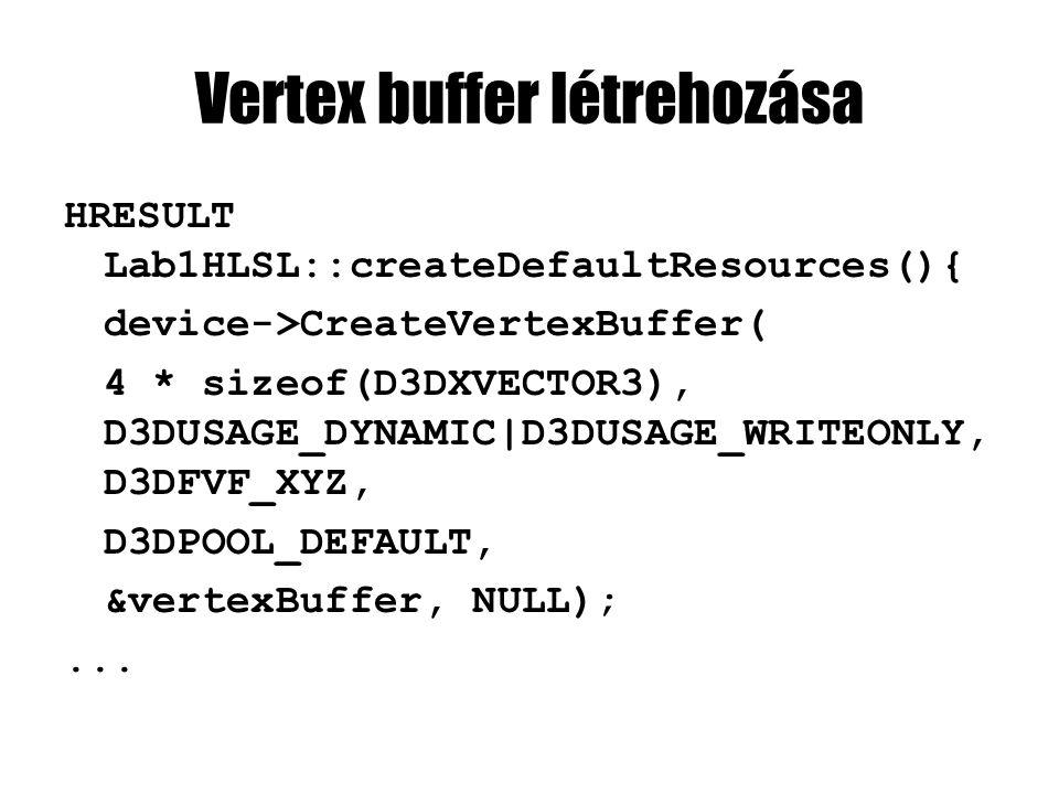 Vertex buffer létrehozása HRESULT Lab1HLSL::createDefaultResources(){ device->CreateVertexBuffer( 4 * sizeof(D3DXVECTOR3), D3DUSAGE_DYNAMIC|D3DUSAGE_WRITEONLY, D3DFVF_XYZ, D3DPOOL_DEFAULT, &vertexBuffer, NULL);...