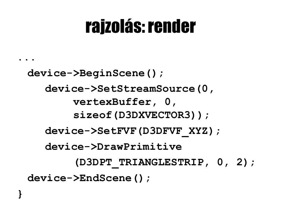 rajzolás: render... device->BeginScene(); device->SetStreamSource(0, vertexBuffer, 0, sizeof(D3DXVECTOR3)); device->SetFVF(D3DFVF_XYZ); device->DrawPr