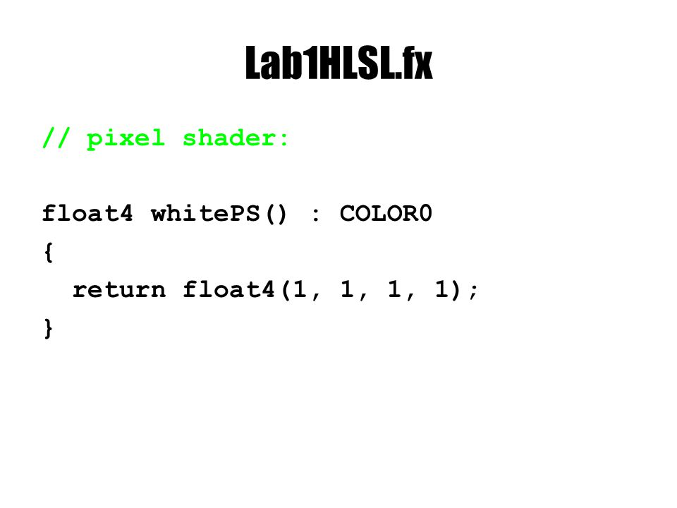 Lab1HLSL.fx // pixel shader: float4 whitePS() : COLOR0 { return float4(1, 1, 1, 1); }