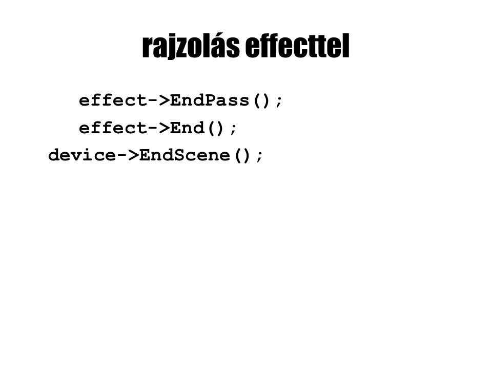 rajzolás effecttel effect->EndPass(); effect->End(); device->EndScene();