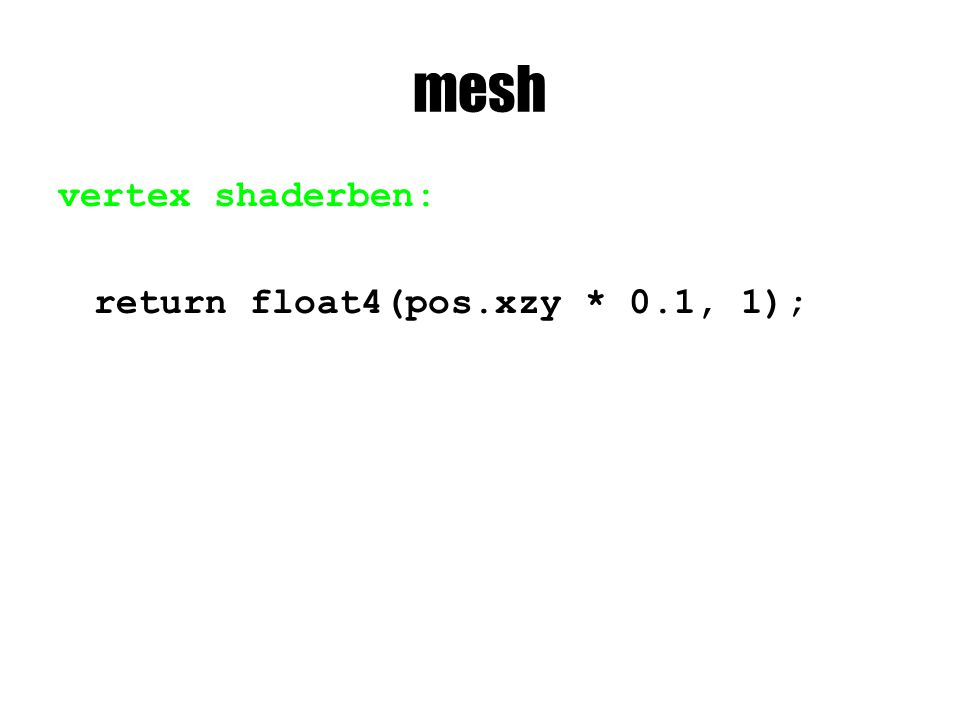 mesh vertex shaderben: return float4(pos.xzy * 0.1, 1);
