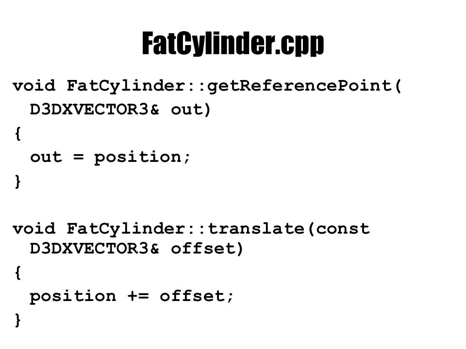 FatCylinder.cpp void FatCylinder::getReferencePoint( D3DXVECTOR3& out) { out = position; } void FatCylinder::translate(const D3DXVECTOR3& offset) { position += offset; }