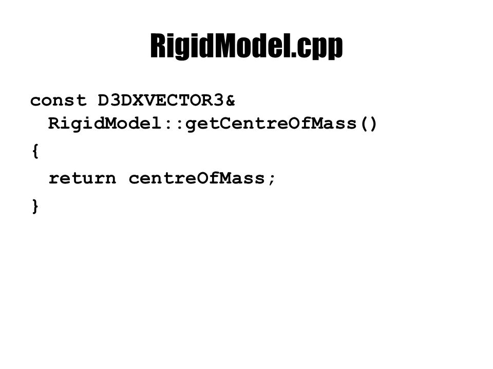 RigidModel.cpp const D3DXVECTOR3& RigidModel::getCentreOfMass() { return centreOfMass; }
