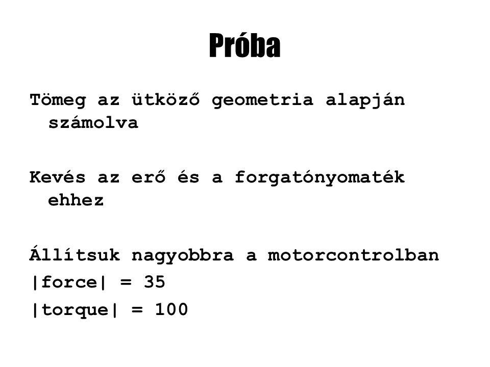 Próba Tömeg az ütköző geometria alapján számolva Kevés az erő és a forgatónyomaték ehhez Állítsuk nagyobbra a motorcontrolban |force| = 35 |torque| =
