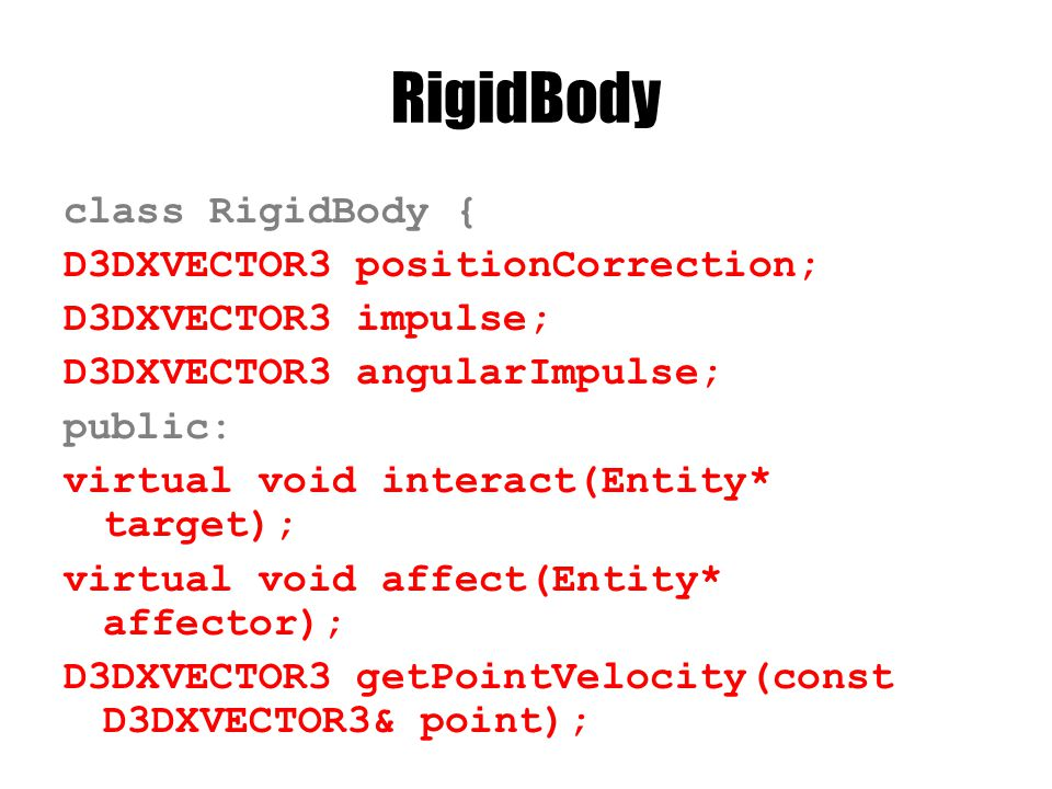 RigidBody class RigidBody { D3DXVECTOR3 positionCorrection; D3DXVECTOR3 impulse; D3DXVECTOR3 angularImpulse; public: virtual void interact(Entity* target); virtual void affect(Entity* affector); D3DXVECTOR3 getPointVelocity(const D3DXVECTOR3& point);