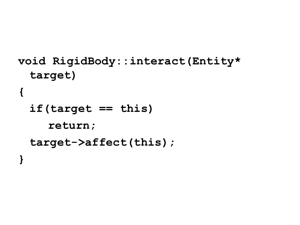void RigidBody::interact(Entity* target) { if(target == this) return; target->affect(this); }