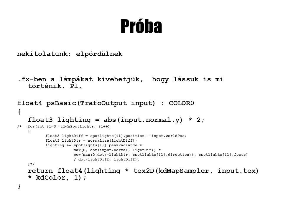 Próba nekitolatunk: elpördülnek.fx-ben a lámpákat kivehetjük, hogy lássuk is mi történik. Pl. float4 psBasic(TrafoOutput input) : COLOR0 { float3 ligh