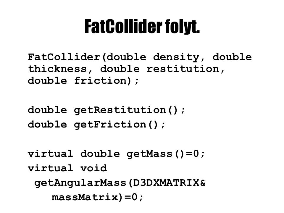 FatCollider folyt. FatCollider(double density, double thickness, double restitution, double friction); double getRestitution(); double getFriction();