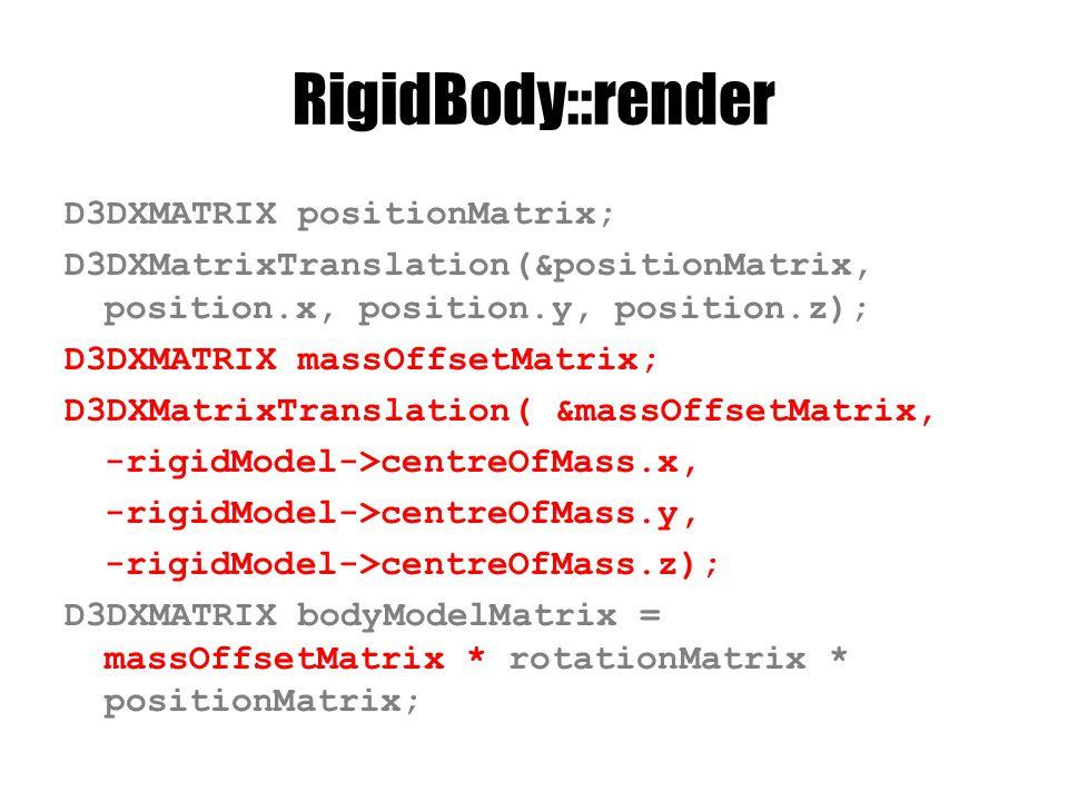 RigidBody::render D3DXMATRIX positionMatrix; D3DXMatrixTranslation(&positionMatrix, position.x, position.y, position.z); D3DXMATRIX massOffsetMatrix; D3DXMatrixTranslation( &massOffsetMatrix, -rigidModel->centreOfMass.x, -rigidModel->centreOfMass.y, -rigidModel->centreOfMass.z); D3DXMATRIX bodyModelMatrix = massOffsetMatrix * rotationMatrix * positionMatrix;