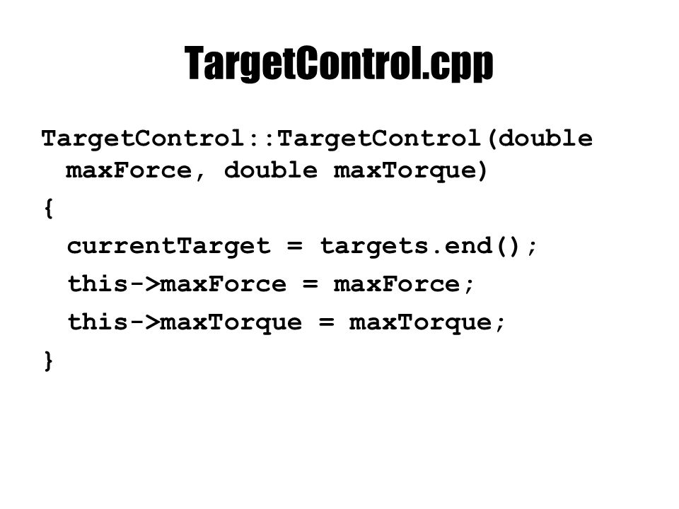 TargetControl.cpp TargetControl::TargetControl(double maxForce, double maxTorque) { currentTarget = targets.end(); this->maxForce = maxForce; this->maxTorque = maxTorque; }