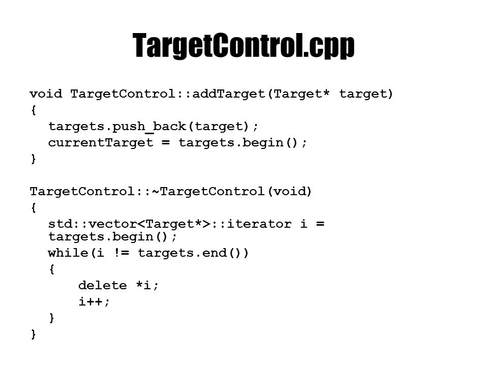 TargetControl.cpp void TargetControl::addTarget(Target* target) { targets.push_back(target); currentTarget = targets.begin(); } TargetControl::~TargetControl(void) { std::vector ::iterator i = targets.begin(); while(i != targets.end()) { delete *i; i++; }