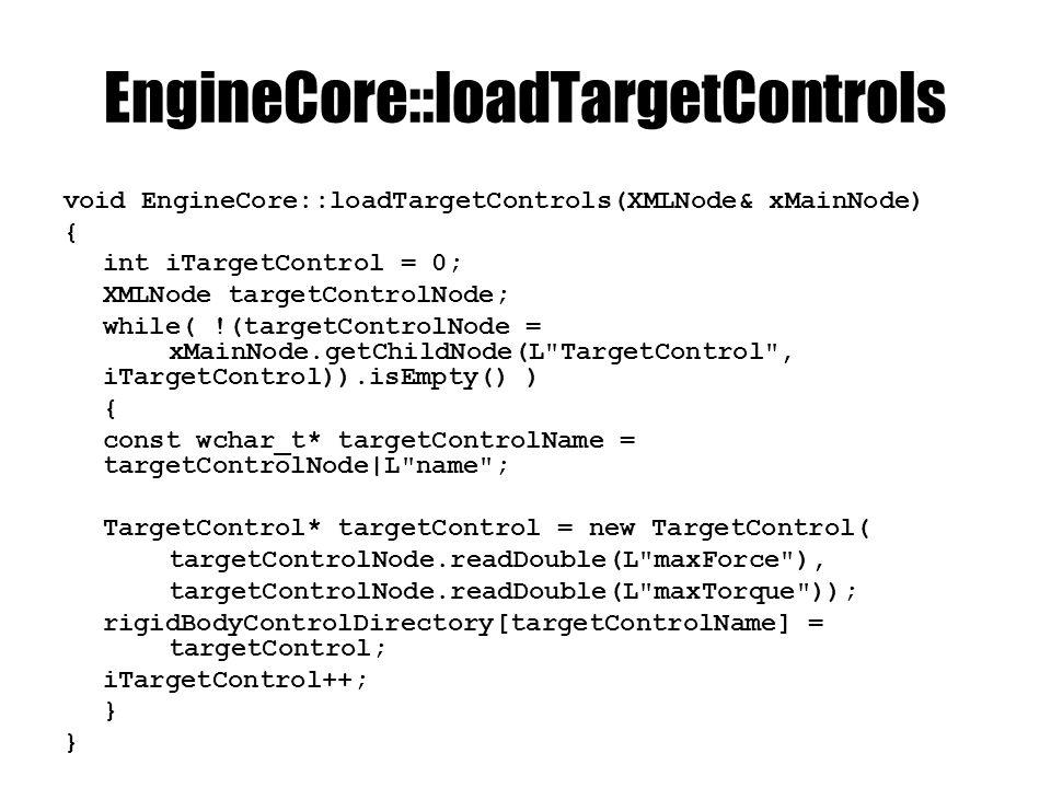 EngineCore::loadTargetControls void EngineCore::loadTargetControls(XMLNode& xMainNode) { int iTargetControl = 0; XMLNode targetControlNode; while( !(targetControlNode = xMainNode.getChildNode(L TargetControl , iTargetControl)).isEmpty() ) { const wchar_t* targetControlName = targetControlNode|L name ; TargetControl* targetControl = new TargetControl( targetControlNode.readDouble(L maxForce ), targetControlNode.readDouble(L maxTorque )); rigidBodyControlDirectory[targetControlName] = targetControl; iTargetControl++; }