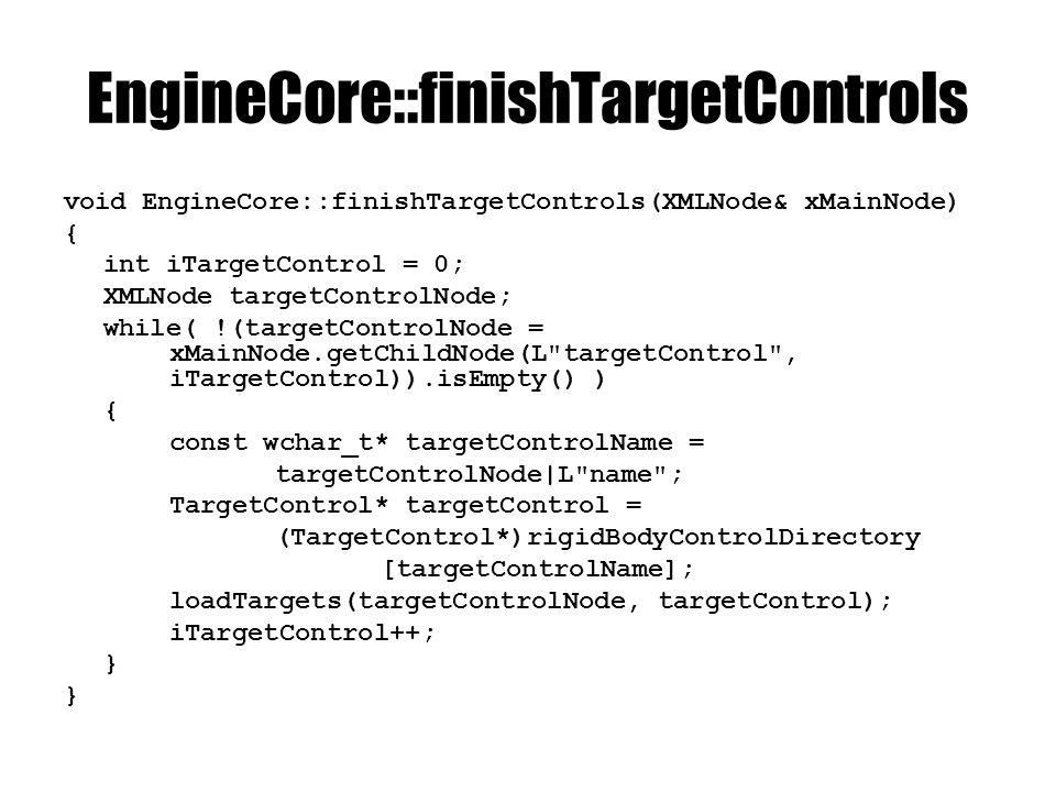 EngineCore::finishTargetControls void EngineCore::finishTargetControls(XMLNode& xMainNode) { int iTargetControl = 0; XMLNode targetControlNode; while( !(targetControlNode = xMainNode.getChildNode(L targetControl , iTargetControl)).isEmpty() ) { const wchar_t* targetControlName = targetControlNode|L name ; TargetControl* targetControl = (TargetControl*)rigidBodyControlDirectory [targetControlName]; loadTargets(targetControlNode, targetControl); iTargetControl++; }