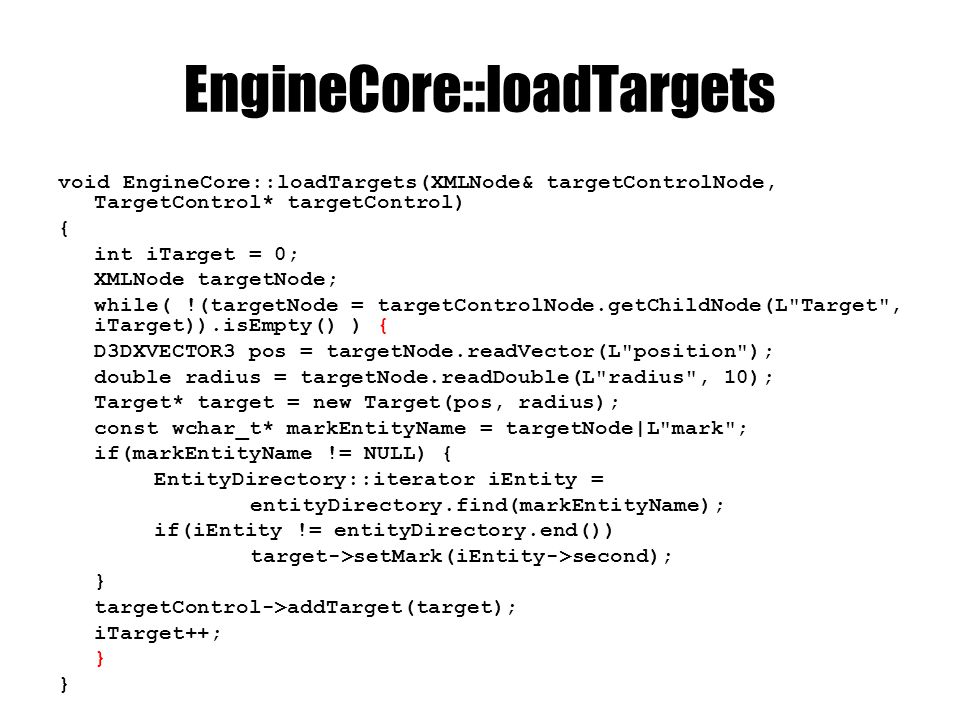 EngineCore::loadTargets void EngineCore::loadTargets(XMLNode& targetControlNode, TargetControl* targetControl) { int iTarget = 0; XMLNode targetNode; while( !(targetNode = targetControlNode.getChildNode(L Target , iTarget)).isEmpty() ) { D3DXVECTOR3 pos = targetNode.readVector(L position ); double radius = targetNode.readDouble(L radius , 10); Target* target = new Target(pos, radius); const wchar_t* markEntityName = targetNode|L mark ; if(markEntityName != NULL) { EntityDirectory::iterator iEntity = entityDirectory.find(markEntityName); if(iEntity != entityDirectory.end()) target->setMark(iEntity->second); } targetControl->addTarget(target); iTarget++; }
