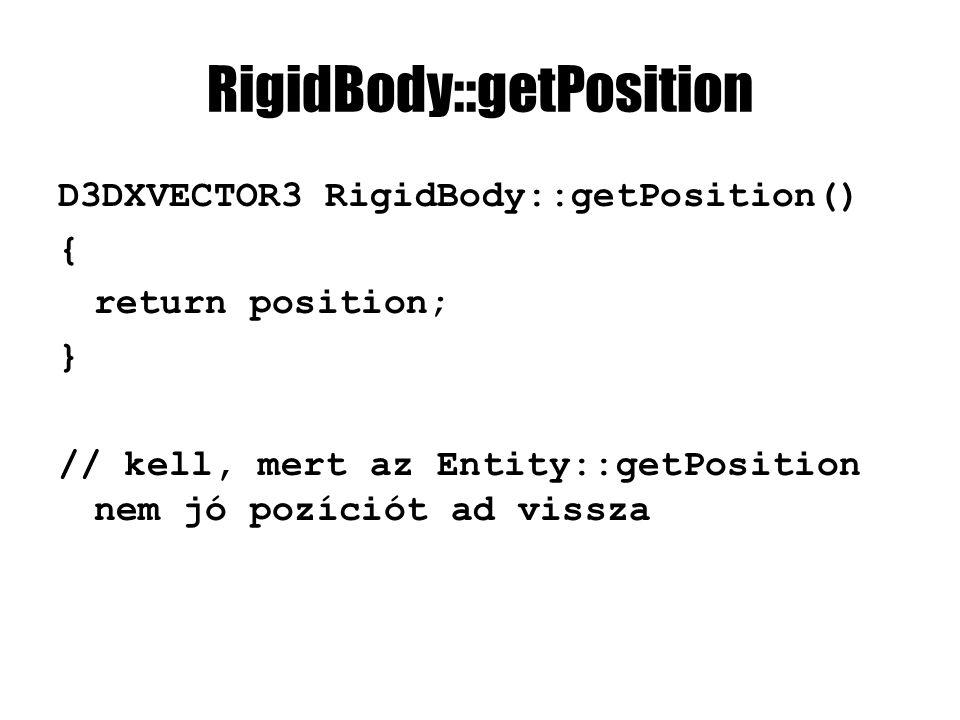 RigidBody::getPosition D3DXVECTOR3 RigidBody::getPosition() { return position; } // kell, mert az Entity::getPosition nem jó pozíciót ad vissza
