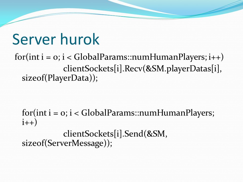 Server hurok for(int i = 0; i < GlobalParams::numHumanPlayers; i++) clientSockets[i].Recv(&SM.playerDatas[i], sizeof(PlayerData)); for(int i = 0; i < GlobalParams::numHumanPlayers; i++) clientSockets[i].Send(&SM, sizeof(ServerMessage));