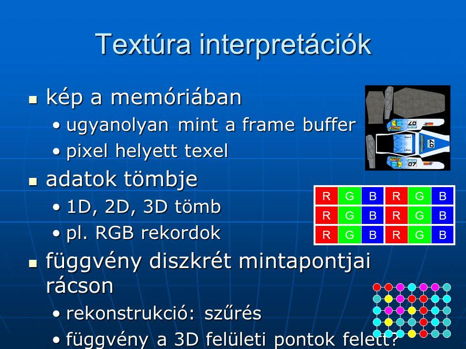 Textúra interpretációk kép a memóriában kép a memóriában ugyanolyan mint a frame bufferugyanolyan mint a frame buffer pixel helyett texelpixel helyett texel adatok tömbje adatok tömbje 1D, 2D, 3D tömb1D, 2D, 3D tömb pl.