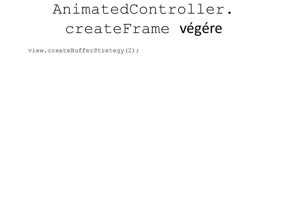 AnimatedController. createFrame végére view.createBufferStrategy(2);