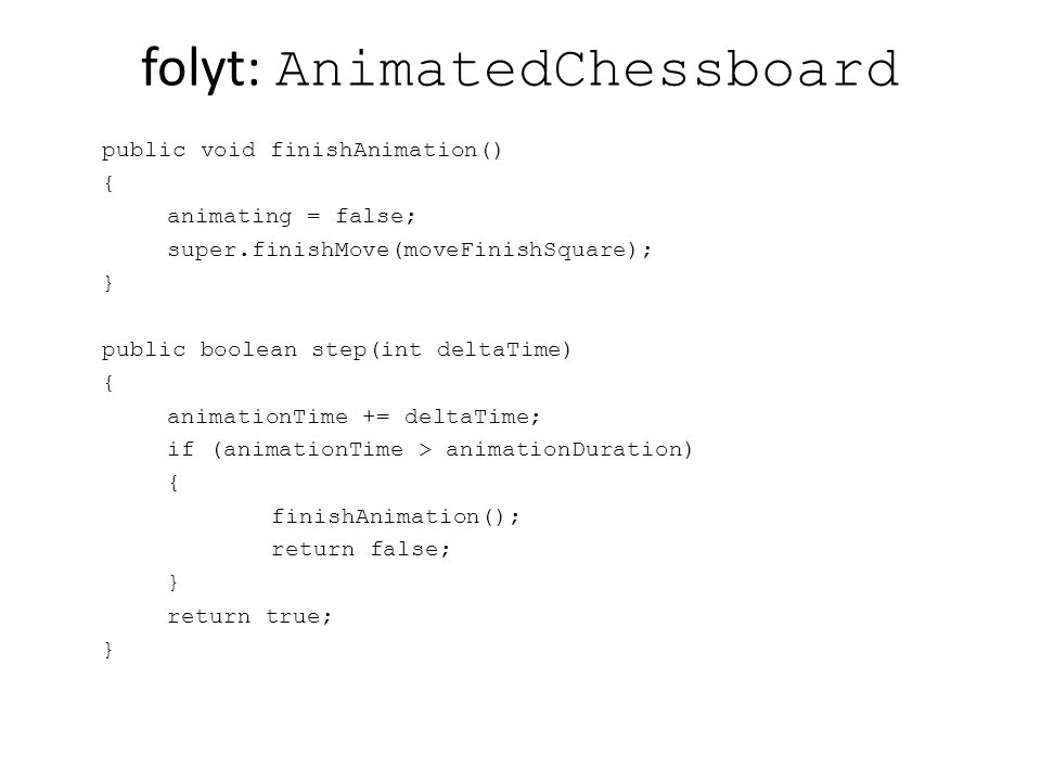 folyt: AnimatedChessboard public void finishAnimation() { animating = false; super.finishMove(moveFinishSquare); } public boolean step(int deltaTime)
