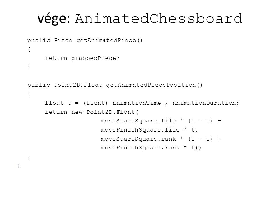 Új class: AnimatedView import java.awt.*; import java.awt.geom.Point2D; import java.awt.image.BufferStrategy; public class AnimatedView extends ImageView { private AnimatedChessboard board; public AnimatedView(AnimatedChessboard board){ super(board); this.board = board; } public void paint(Graphics g) { super.paint(g); if (board.isAnimating()){ Point2D.Float animatedPiecePos = board.getAnimatedPiecePosition(); Piece grabbedPiece = board.getAnimatedPiece(); String key = grabbedPiece.toString(); Image im = pieceImages.get(key); g.drawImage(im, 19 + (int) (animatedPiecePos.x * 50), 19 + (int) ((7 - animatedPiecePos.y) * 50), null); }