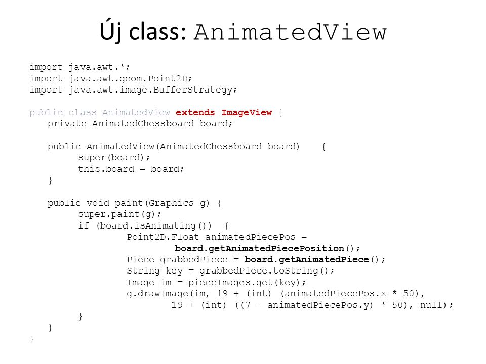 Új class: AnimatedView import java.awt.*; import java.awt.geom.Point2D; import java.awt.image.BufferStrategy; public class AnimatedView extends ImageV