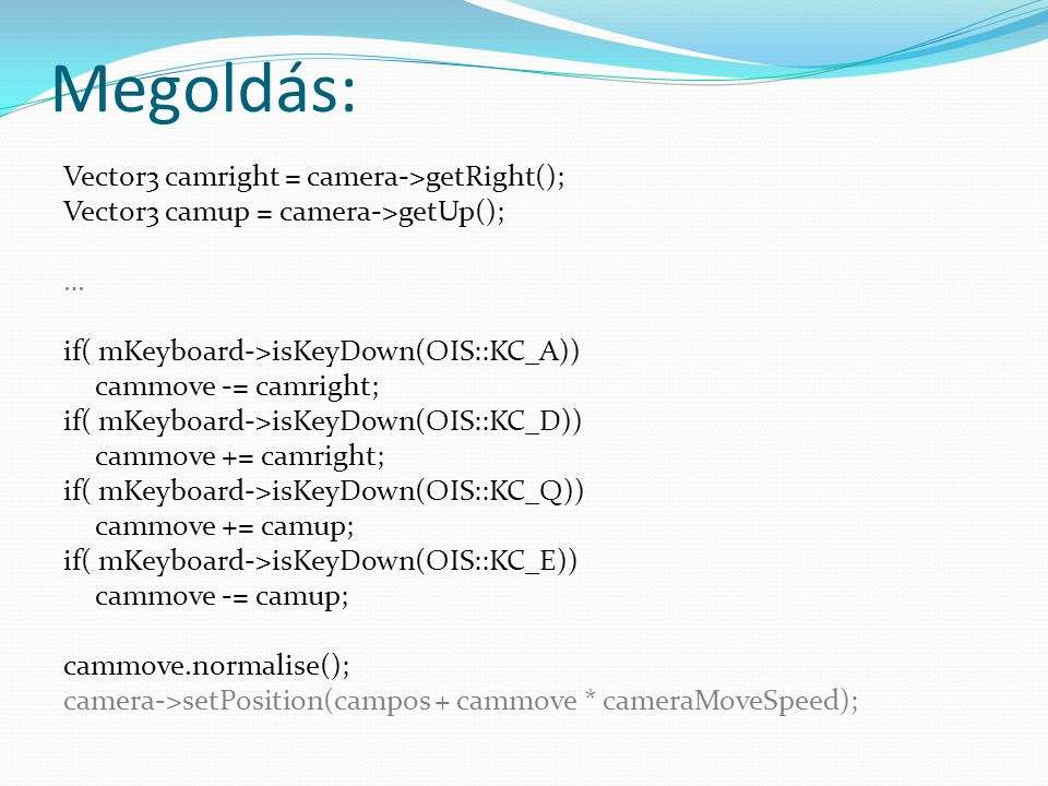 Megoldás: Vector3 camright = camera->getRight(); Vector3 camup = camera->getUp(); … if( mKeyboard->isKeyDown(OIS::KC_A)) cammove -= camright; if( mKeyboard->isKeyDown(OIS::KC_D)) cammove += camright; if( mKeyboard->isKeyDown(OIS::KC_Q)) cammove += camup; if( mKeyboard->isKeyDown(OIS::KC_E)) cammove -= camup; cammove.normalise(); camera->setPosition(campos + cammove * cameraMoveSpeed);