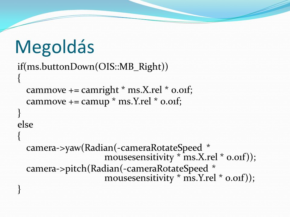 Megoldás if(ms.buttonDown(OIS::MB_Right)) { cammove += camright * ms.X.rel * 0.01f; cammove += camup * ms.Y.rel * 0.01f; } else { camera->yaw(Radian(-