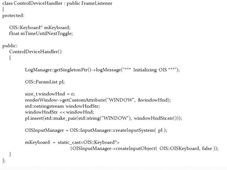 class ControlDeviceHandler : public FrameListener { protected: OIS::Keyboard* mKeyboard; float mTimeUntilNextToggle; public: ControlDeviceHandler() {