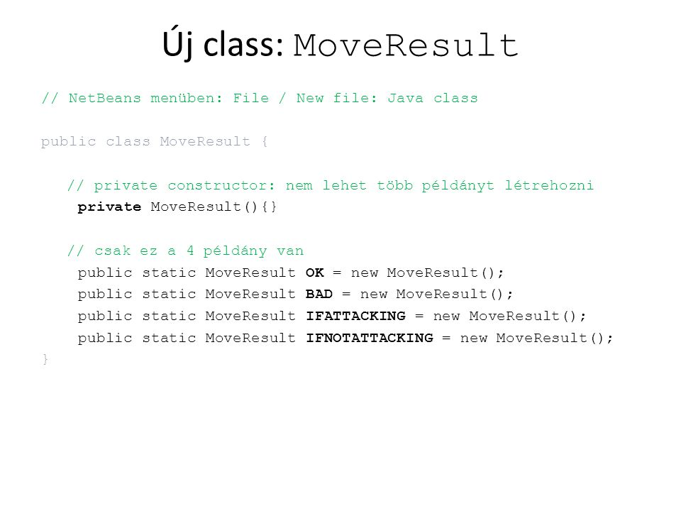 Új class: MoveResult // NetBeans menüben: File / New file: Java class public class MoveResult { // private constructor: nem lehet több példányt létrehozni private MoveResult(){} // csak ez a 4 példány van public static MoveResult OK = new MoveResult(); public static MoveResult BAD = new MoveResult(); public static MoveResult IFATTACKING = new MoveResult(); public static MoveResult IFNOTATTACKING = new MoveResult(); }