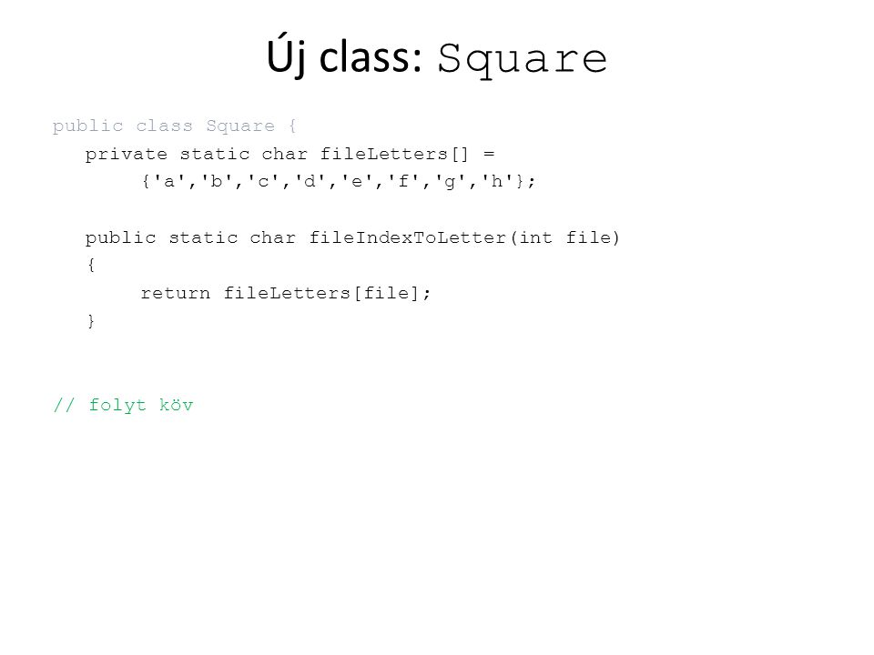 Új class: Square public class Square { private static char fileLetters[] = { a , b , c , d , e , f , g , h }; public static char fileIndexToLetter(int file) { return fileLetters[file]; } // folyt köv