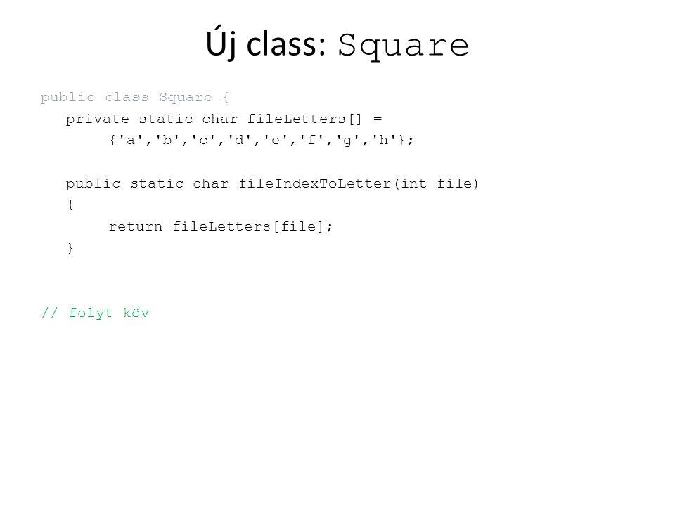 Új class: Square public class Square { private static char fileLetters[] = {'a','b','c','d','e','f','g','h'}; public static char fileIndexToLetter(int