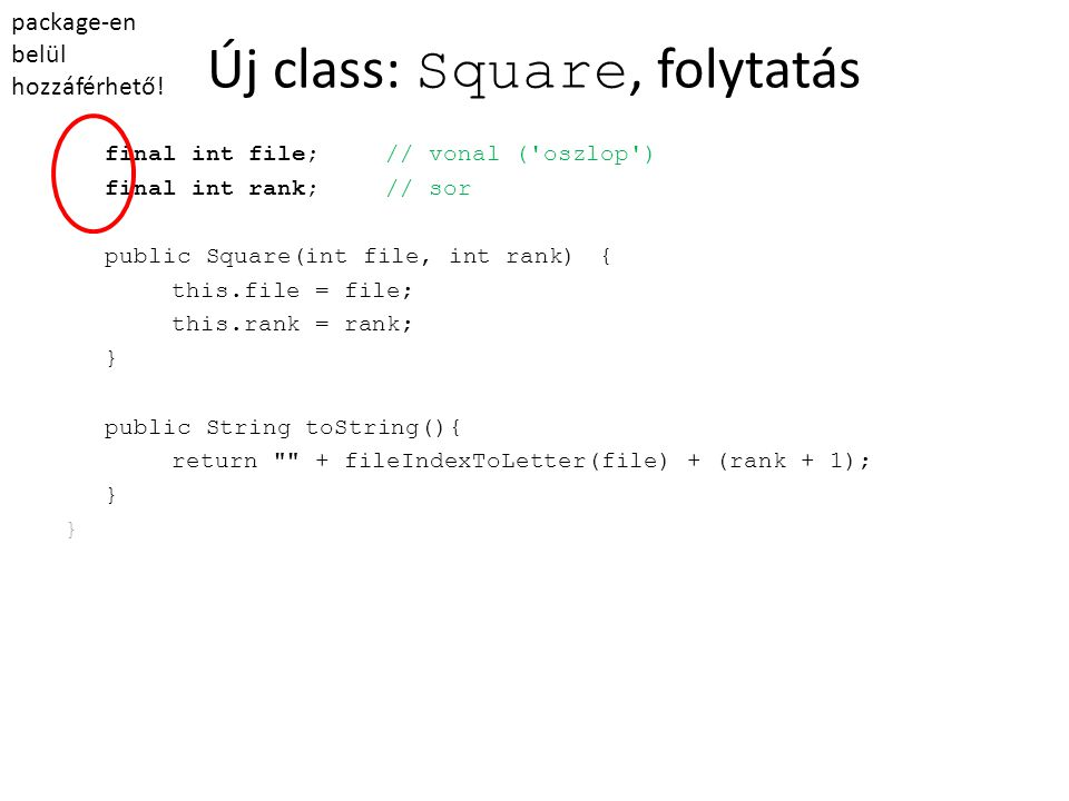 Új class: Square, folytatás final int file;// vonal ( oszlop ) final int rank;// sor public Square(int file, int rank){ this.file = file; this.rank = rank; } public String toString(){ return + fileIndexToLetter(file) + (rank + 1); } package-en belül hozzáférhető!