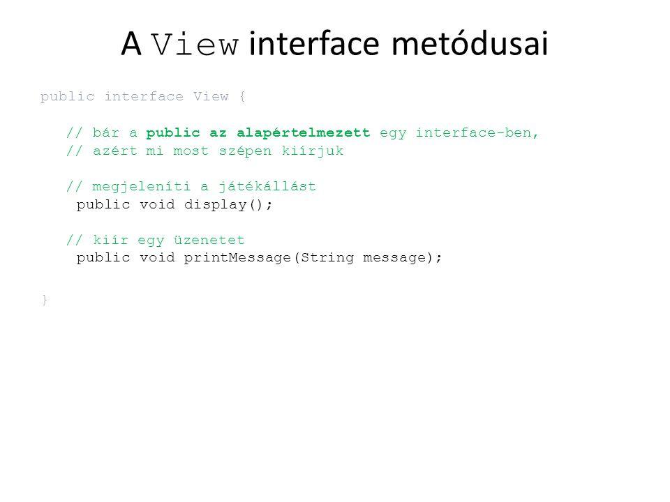 A View interface metódusai public interface View { // bár a public az alapértelmezett egy interface-ben, // azért mi most szépen kiírjuk // megjeleníti a játékállást public void display(); // kiír egy üzenetet public void printMessage(String message); }