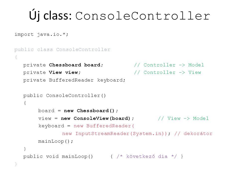 Új class: ConsoleController import java.io.*; public class ConsoleController { private Chessboard board;// Controller -> Model private View view;// Co