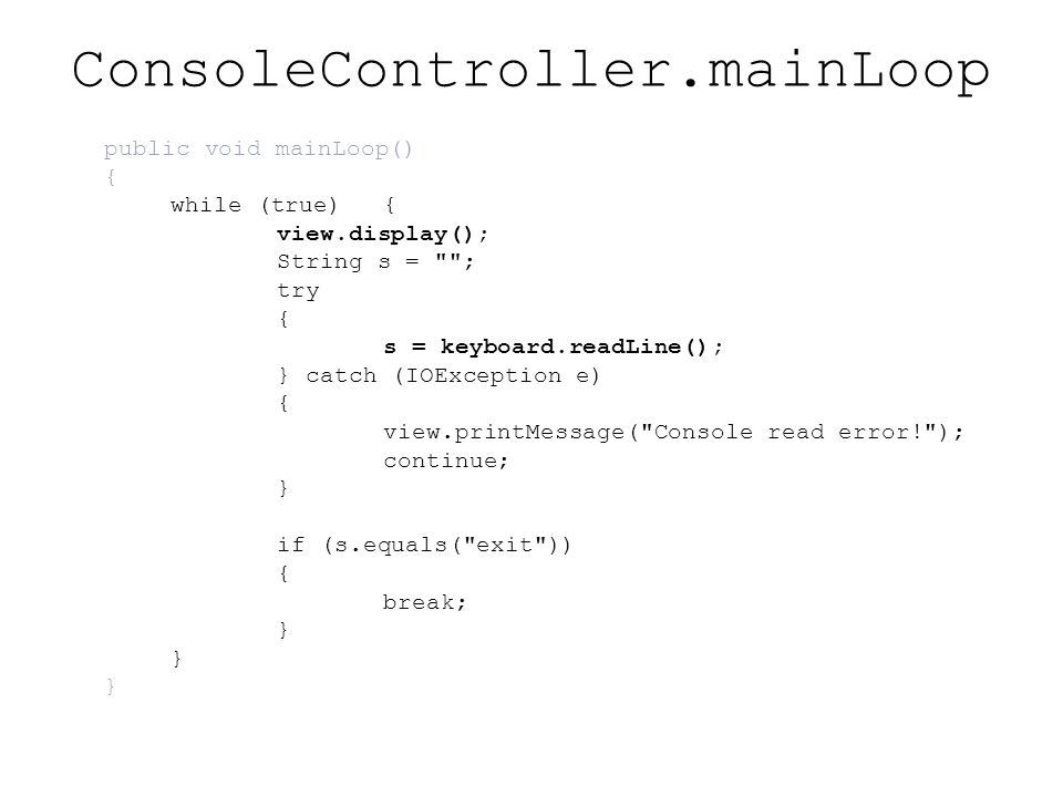 ConsoleController.mainLoop public void mainLoop() { while (true){ view.display(); String s = ; try { s = keyboard.readLine(); } catch (IOException e) { view.printMessage( Console read error! ); continue; } if (s.equals( exit )) { break; }
