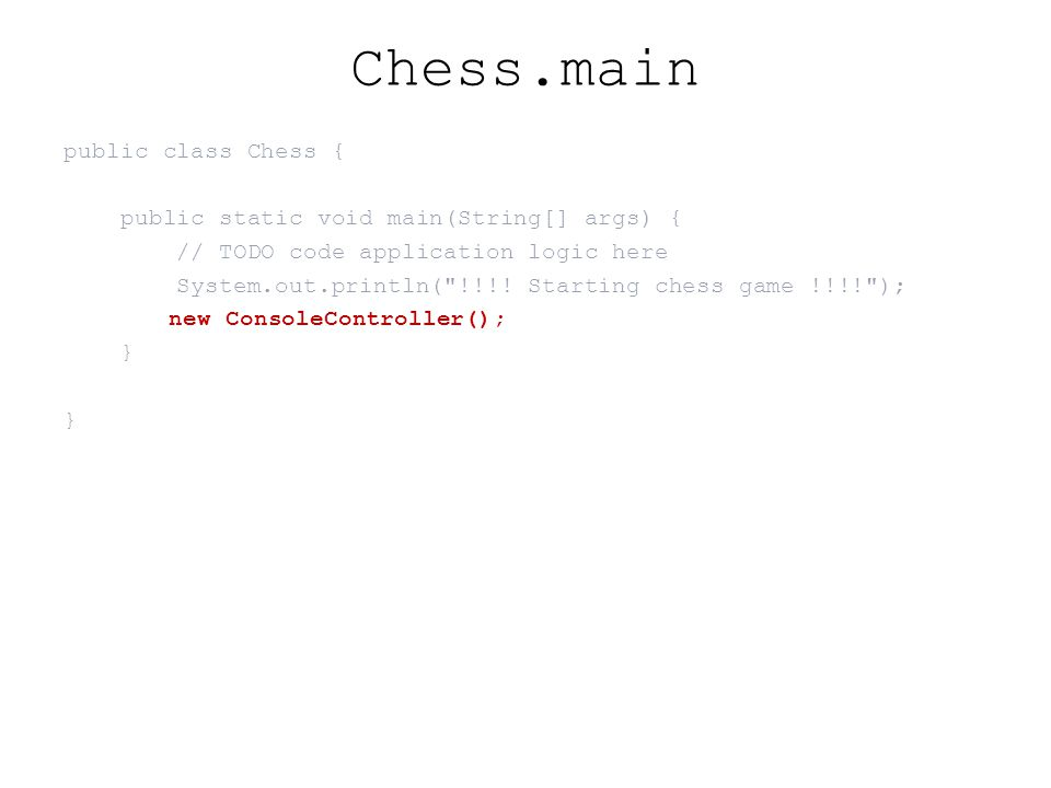Chess.main public class Chess { public static void main(String[] args) { // TODO code application logic here System.out.println(