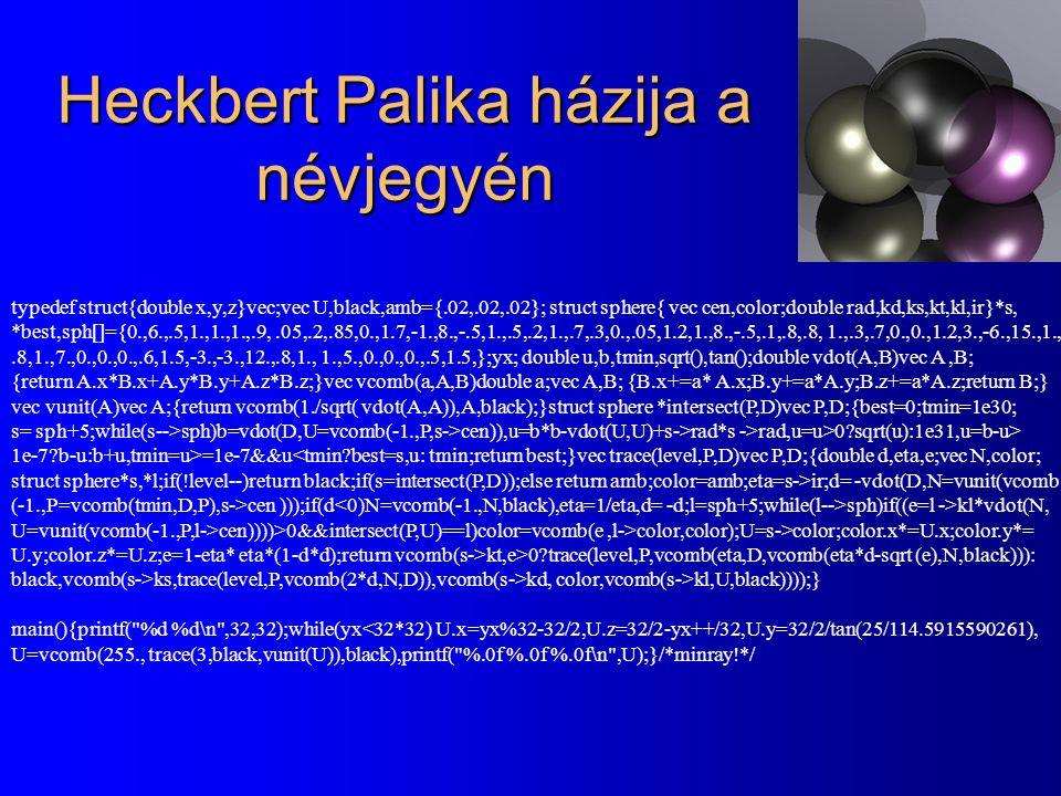 Heckbert Palika házija a névjegyén typedef struct{double x,y,z}vec;vec U,black,amb={.02,.02,.02}; struct sphere{ vec cen,color;double rad,kd,ks,kt,kl,ir}*s, *best,sph[]={0.,6.,.5,1.,1.,1.,.9,.05,.2,.85,0.,1.7,-1.,8.,-.5,1.,.5,.2,1.,.7,.3,0.,.05,1.2,1.,8.,-.5,.1,.8,.8, 1.,.3,.7,0.,0.,1.2,3.,-6.,15.,1.,.8,1.,7.,0.,0.,0.,.6,1.5,-3.,-3.,12.,.8,1., 1.,5.,0.,0.,0.,.5,1.5,};yx; double u,b,tmin,sqrt(),tan();double vdot(A,B)vec A,B; {return A.x*B.x+A.y*B.y+A.z*B.z;}vec vcomb(a,A,B)double a;vec A,B; {B.x+=a* A.x;B.y+=a*A.y;B.z+=a*A.z;return B;} vec vunit(A)vec A;{return vcomb(1./sqrt( vdot(A,A)),A,black);}struct sphere *intersect(P,D)vec P,D;{best=0;tmin=1e30; s= sph+5;while(s-->sph)b=vdot(D,U=vcomb(-1.,P,s->cen)),u=b*b-vdot(U,U)+s->rad*s ->rad,u=u>0?sqrt(u):1e31,u=b-u> 1e-7?b-u:b+u,tmin=u>=1e-7&&u<tmin?best=s,u: tmin;return best;}vec trace(level,P,D)vec P,D;{double d,eta,e;vec N,color; struct sphere*s,*l;if(!level--)return black;if(s=intersect(P,D));else return amb;color=amb;eta=s->ir;d= -vdot(D,N=vunit(vcomb (-1.,P=vcomb(tmin,D,P),s->cen )));if(d sph)if((e=l ->kl*vdot(N, U=vunit(vcomb(-1.,P,l->cen))))>0&&intersect(P,U)==l)color=vcomb(e,l->color,color);U=s->color;color.x*=U.x;color.y*= U.y;color.z*=U.z;e=1-eta* eta*(1-d*d);return vcomb(s->kt,e>0?trace(level,P,vcomb(eta,D,vcomb(eta*d-sqrt (e),N,black))): black,vcomb(s->ks,trace(level,P,vcomb(2*d,N,D)),vcomb(s->kd, color,vcomb(s->kl,U,black))));} main(){printf( %d %d\n ,32,32);while(yx<32*32) U.x=yx%32-32/2,U.z=32/2-yx++/32,U.y=32/2/tan(25/114.5915590261), U=vcomb(255., trace(3,black,vunit(U)),black),printf( %.0f %.0f %.0f\n ,U);}/*minray!*/