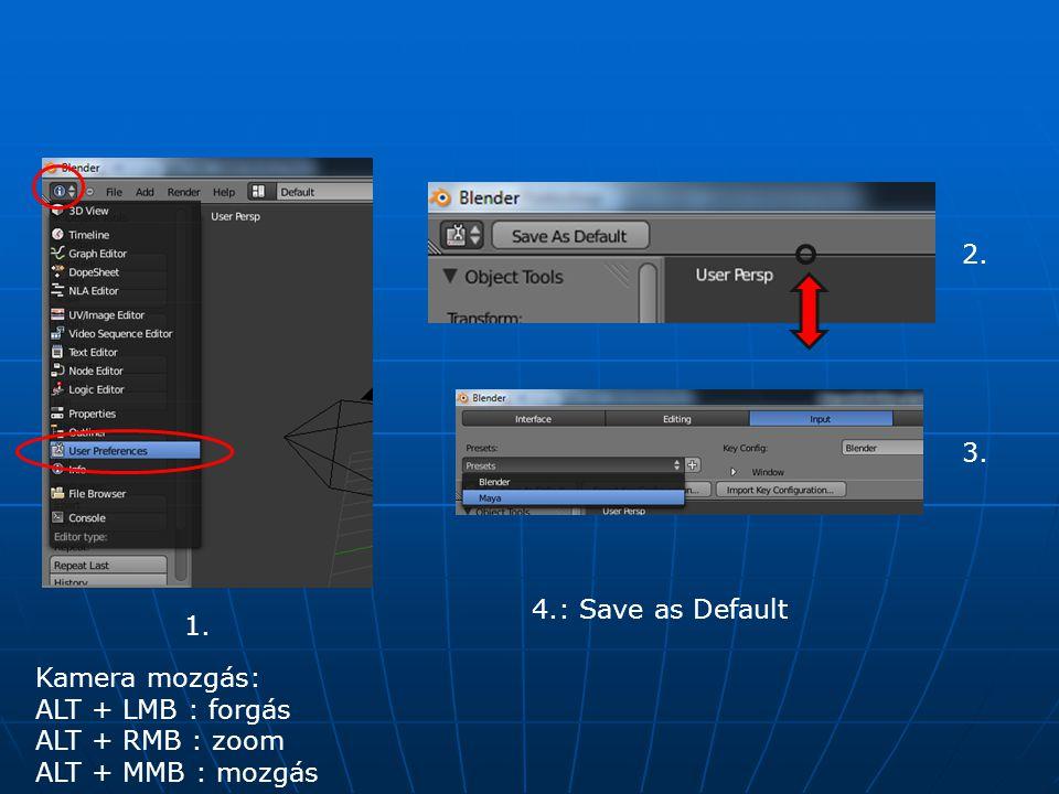 1. 2. 3. 4.: Save as Default Kamera mozgás: ALT + LMB : forgás ALT + RMB : zoom ALT + MMB : mozgás