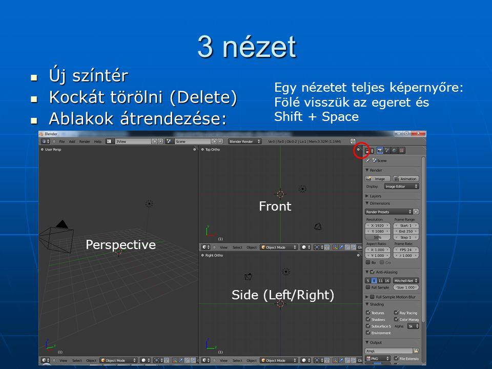 3 nézet Új színtér Új színtér Kockát törölni (Delete) Kockát törölni (Delete) Ablakok átrendezése: Ablakok átrendezése: Perspective Front Side (Left/Right) Egy nézetet teljes képernyőre: Fölé visszük az egeret és Shift + Space