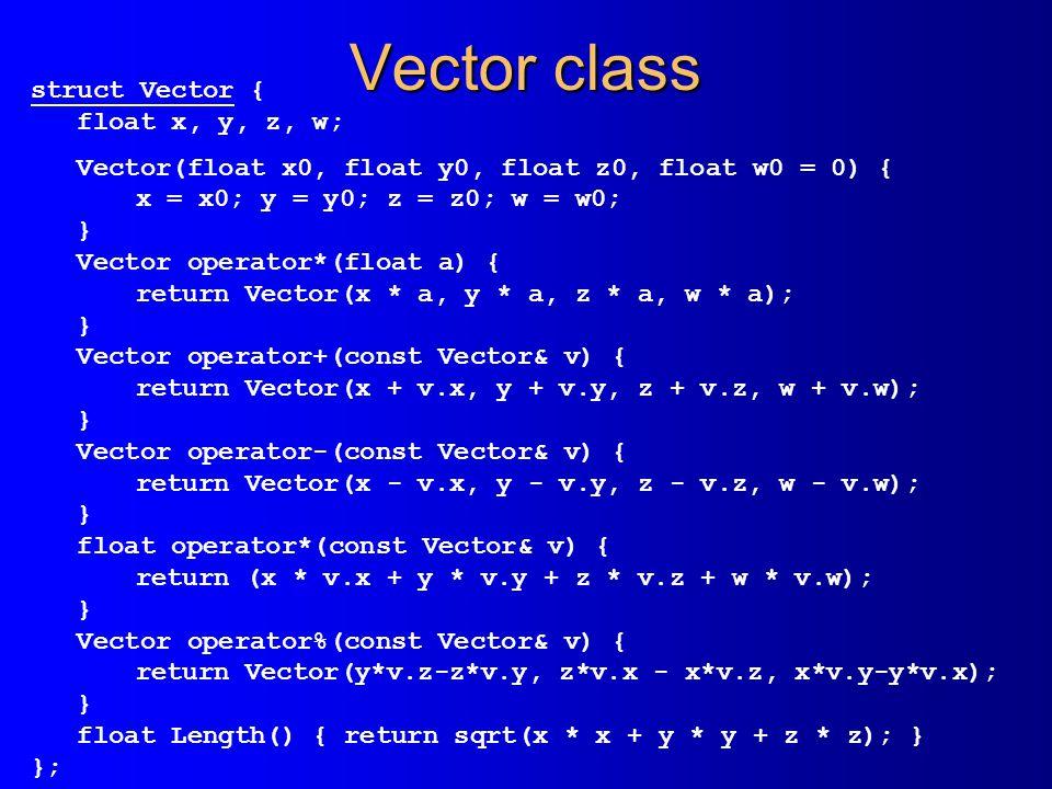 Vector class struct Vector { float x, y, z, w; Vector(float x0, float y0, float z0, float w0 = 0) { x = x0; y = y0; z = z0; w = w0; } Vector operator*(float a) { return Vector(x * a, y * a, z * a, w * a); } Vector operator+(const Vector& v) { return Vector(x + v.x, y + v.y, z + v.z, w + v.w); } Vector operator-(const Vector& v) { return Vector(x - v.x, y - v.y, z - v.z, w - v.w); } float operator*(const Vector& v) { return (x * v.x + y * v.y + z * v.z + w * v.w); } Vector operator%(const Vector& v) { return Vector(y*v.z-z*v.y, z*v.x - x*v.z, x*v.y-y*v.x); } float Length() { return sqrt(x * x + y * y + z * z); } };