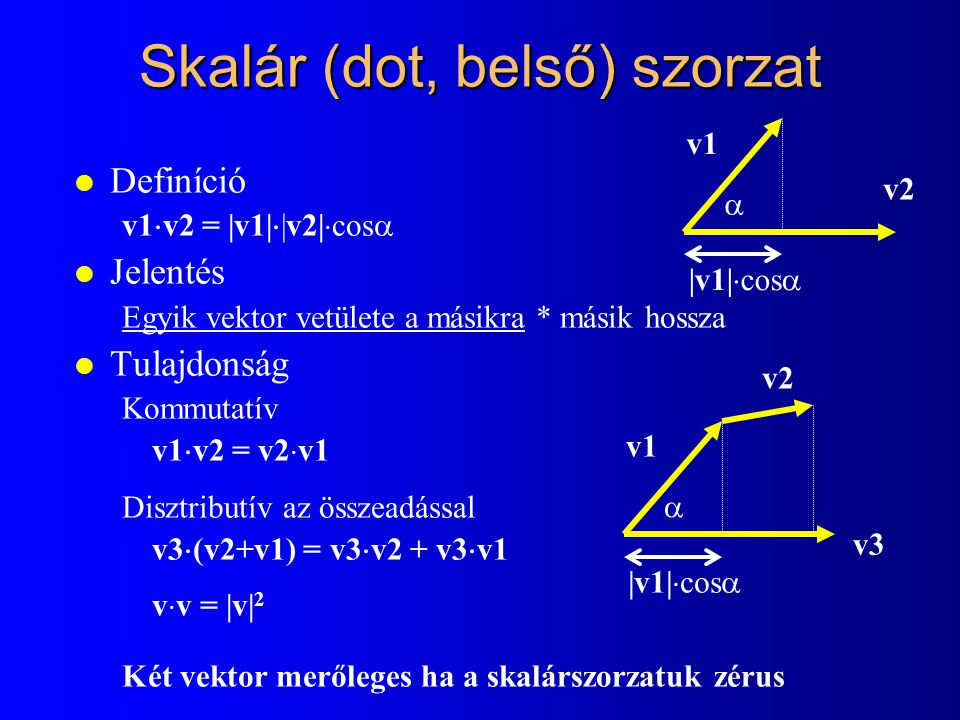 Skalár (dot, belső) szorzat l Definíció v1  v2 = |v1|  |v2|  cos  l Jelentés Egyik vektor vetülete a másikra * másik hossza l Tulajdonság Kommutatív v1  v2 = v2  v1 Disztributív az összeadással v3  (v2+v1) = v3  v2 + v3  v1 v  v = |v| 2 Két vektor merőleges ha a skalárszorzatuk zérus  v1 v2 |v1|  cos   v1 v2 |v1|  cos  v3v3