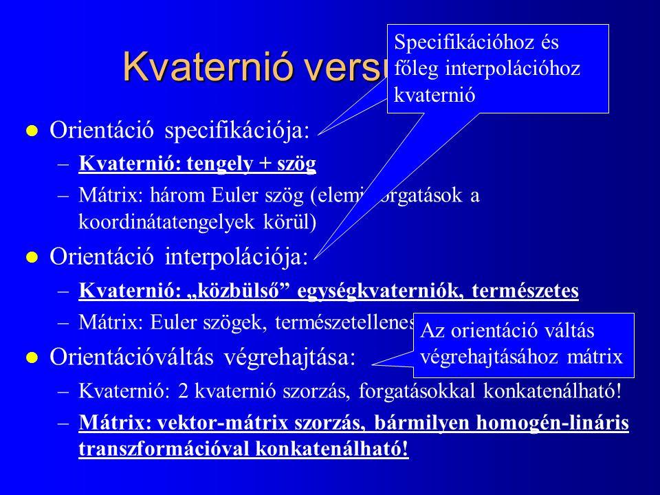 """Kvaternió versus mátrix l Orientáció specifikációja: –Kvaternió: tengely + szög –Mátrix: három Euler szög (elemi forgatások a koordinátatengelyek körül) l Orientáció interpolációja: –Kvaternió: """"közbülső egységkvaterniók, természetes –Mátrix: Euler szögek, természetellenes l Orientációváltás végrehajtása: –Kvaternió: 2 kvaternió szorzás, forgatásokkal konkatenálható."""