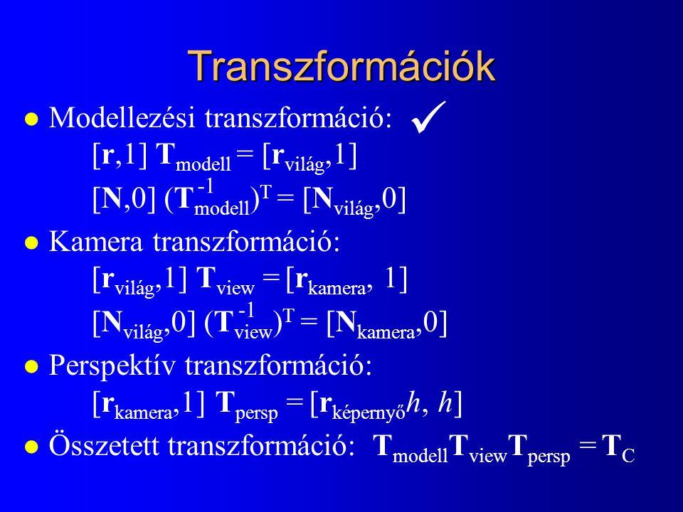 Transzformációk l Modellezési transzformáció: [r,1] T modell = [r világ,1] [N,0] (T modell ) T = [N világ,0] l Kamera transzformáció: [r világ,1] T view = [r kamera, 1] [N világ,0] (T view ) T = [N kamera,0] l Perspektív transzformáció: [r kamera,1] T persp = [r képernyő h, h] l Összetett transzformáció: T modell T view T persp = T C