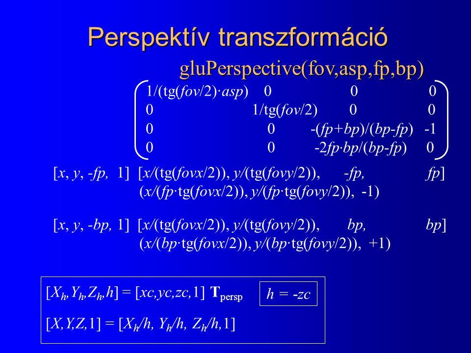 [X h,Y h,Z h,h] = [xc,yc,zc,1] T persp [X,Y,Z,1] = [X h /h, Y h /h, Z h /h,1] Perspektív transzformáció 1/(tg(fov/2)·asp) 0 0 0 0 1/tg(fov/2) 0 0 0 0 -(fp+bp)/(bp-fp) -1 0 0 -2fp · bp/(bp-fp) 0 gluPerspective(fov,asp,fp,bp) h = -zc [x, y, -fp, 1] [x/(tg(fovx/2)), y/(tg(fovy/2)), -fp, fp] (x/(fp·tg(fovx/2)), y/(fp·tg(fovy/2)), -1) [x, y, -bp, 1] [x/(tg(fovx/2)), y/(tg(fovy/2)), bp, bp] (x/(bp·tg(fovx/2)), y/(bp·tg(fovy/2)), +1)