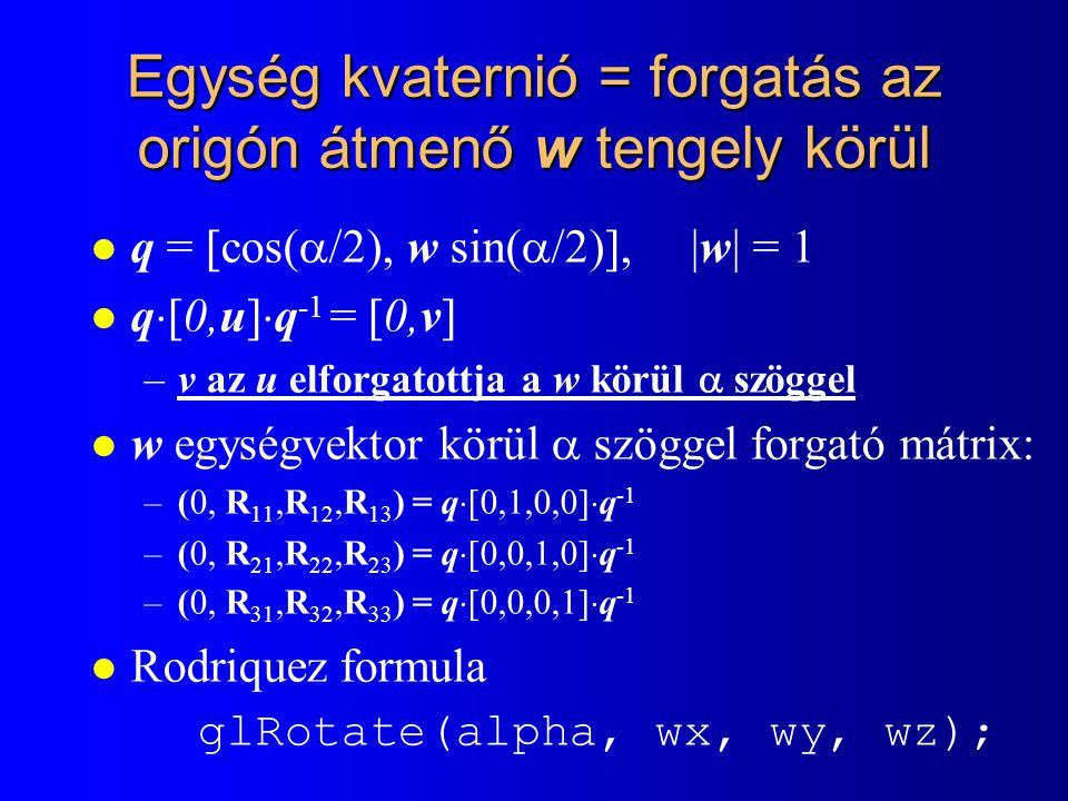 Egység kvaternió = forgatás az origón átmenő w tengely körül l q = [cos(  /2), w sin(  /2)], |w| = 1 l q  [0,u]  q -1 = [0,v] –v az u elforgatottja a w körül  szöggel l w egységvektor körül  szöggel forgató mátrix: –(0, R 11,R 12,R 13 ) = q  [0,1,0,0]  q -1 –(0, R 21,R 22,R 23 ) = q  [0,0,1,0]  q -1 –(0, R 31,R 32,R 33 ) = q  [0,0,0,1]  q -1 l Rodriquez formula glRotate(alpha, wx, wy, wz);